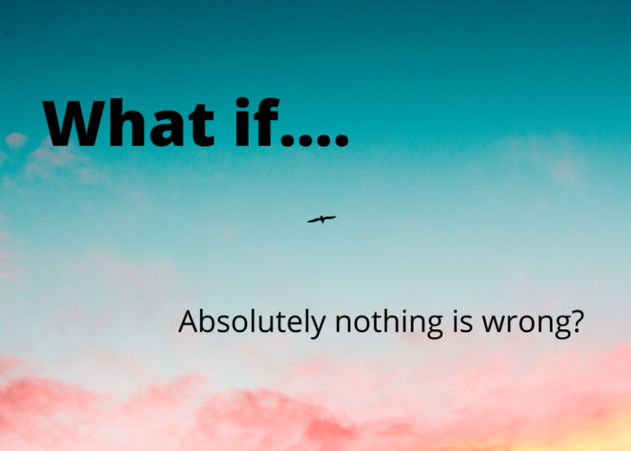 What if absolutely nothing is wrong?
